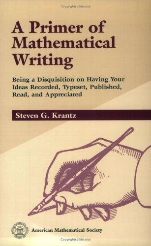 A Primer of Mathematical Writing: Being a Disquisition on Having Your Ideas Recorded, Typeset, Published, Read & Appreciated, Krantz, Steven G.