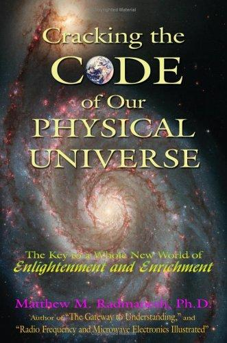 Cracking The Code of Our Physical Universe by Matthew M. Radmanesh Ph.D.