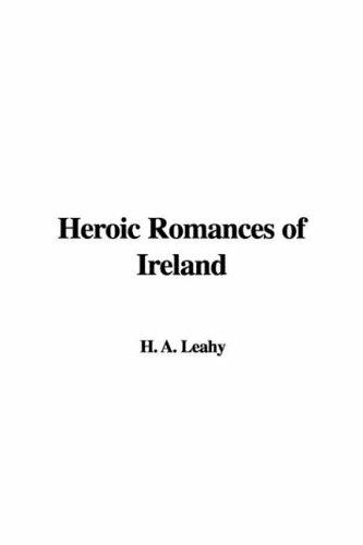 Heroic Romances of Ireland by H. A. Leahy