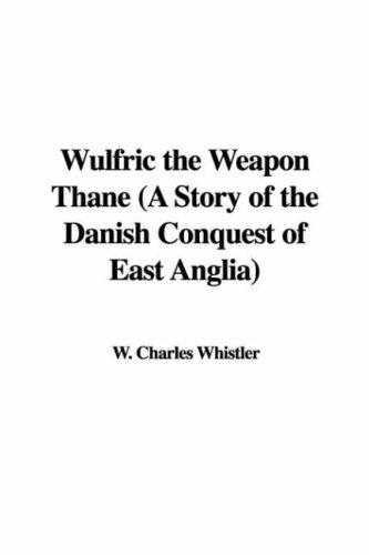 Wulfric the Weapon Thane (A Story of the Danish Conquest of East Anglia) by Charles W. Whistler
