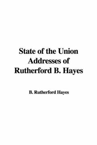 State of the Union Addresses of Rutherford B. Hayes by B. Rutherford Hayes