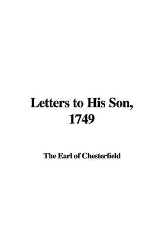 Letters to His Son, 1749 by The Earl of Chesterfield