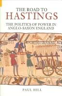 ROAD TO HASTINGS: THE POLITICS OF POWER IN ANGLO-SAXON ENGLAND by PAUL HILL